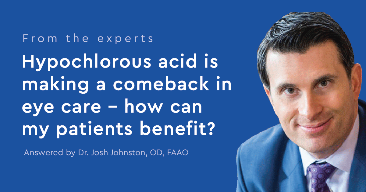 From the experts: Hypochlorous Acid is making a comeback in eye care - how can my patients benefit? Answered by Dr. Josh Johnston, OD, FAAO